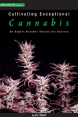 Cultivating Exceptional Cannabis By Short, Dj