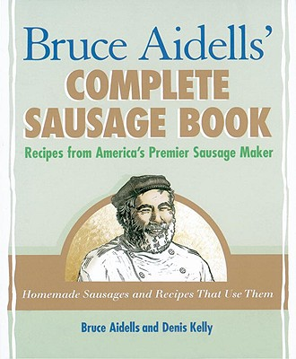 Bruce Aidells's Complete Sausage Book By Aidells, Bruce/ Kelly, Denis